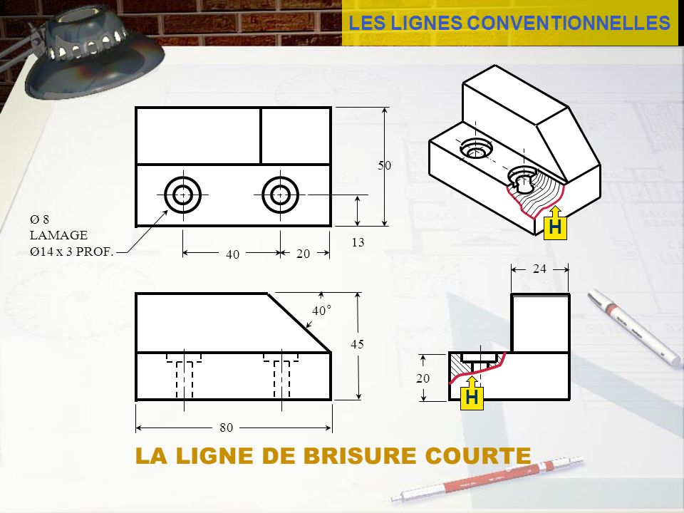 LES LIGNES CONVENTIONNELLES 50 13 40 24 20 40° 20 H Ø 8 LAMAGE Ø14 x 3 PROF. 45 80 H LA LIGNE DE BRISURE COURTE