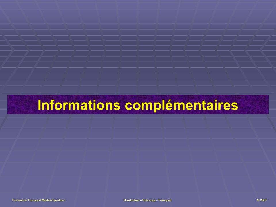 Informations complémentaires Formation Transport Médico Sanitaire Contention – Relevage - Transport © 2007