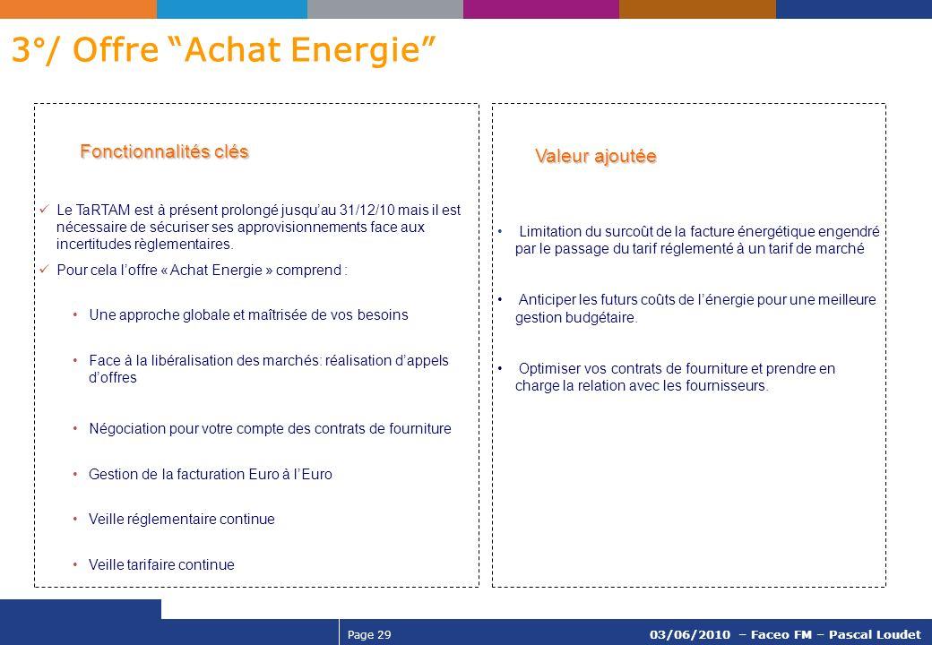 Page 29 03/06/2010 – Faceo FM – Pascal Loudet 3°/ Offre Achat Energie Fonctionnalités clés Fonctionnalités clés Le TaRTAM est à présent prolongé jusqu