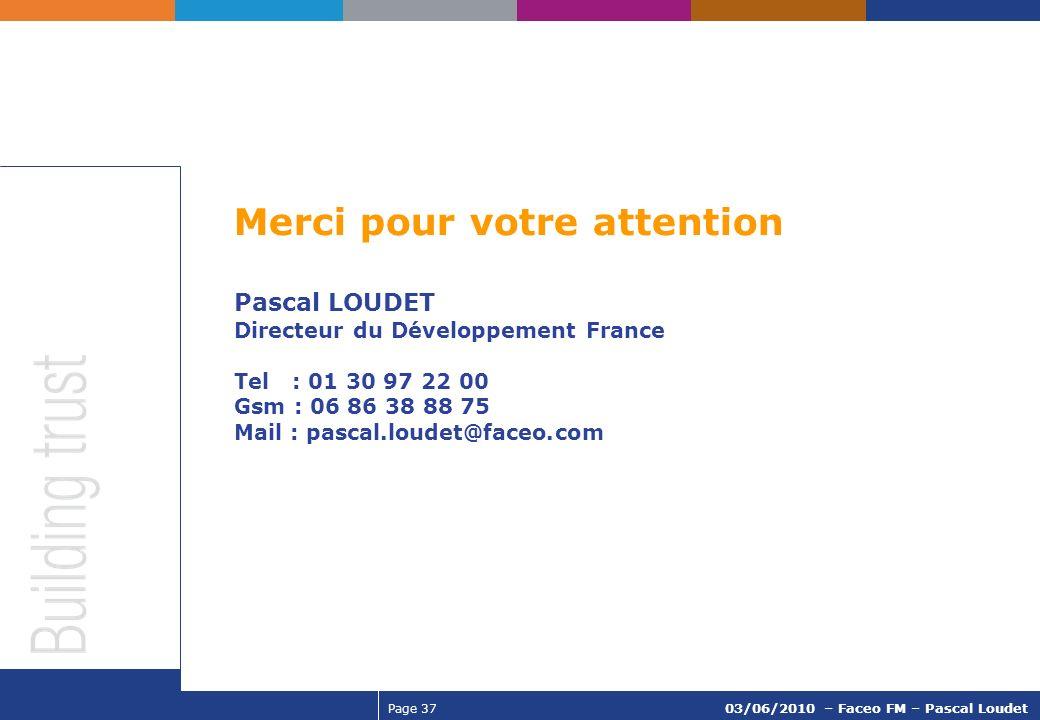 Page 37 03/06/2010 – Faceo FM – Pascal Loudet Merci pour votre attention Pascal LOUDET Directeur du Développement France Tel : 01 30 97 22 00 Gsm : 06