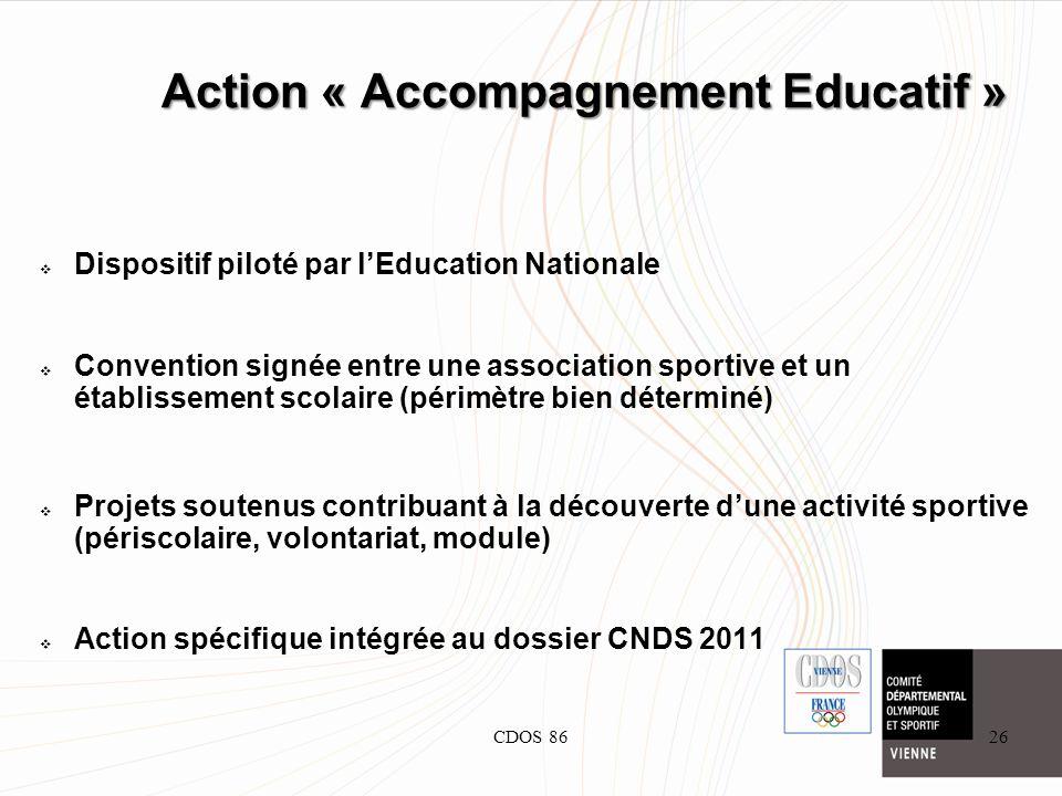 CDOS 8626 Action « Accompagnement Educatif » Dispositif piloté par lEducation Nationale Convention signée entre une association sportive et un établissement scolaire (périmètre bien déterminé) Projets soutenus contribuant à la découverte dune activité sportive (périscolaire, volontariat, module) Action spécifique intégrée au dossier CNDS 2011