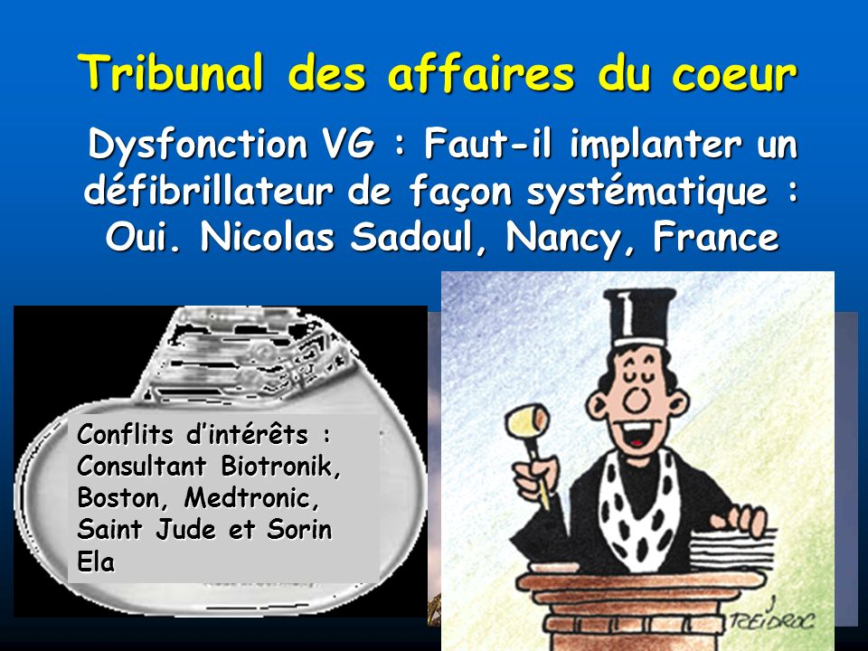 Tribunal des affaires du coeur Dysfonction VG : Faut-il implanter un défibrillateur de façon systématique : Oui. Nicolas Sadoul, Nancy, France Conflit