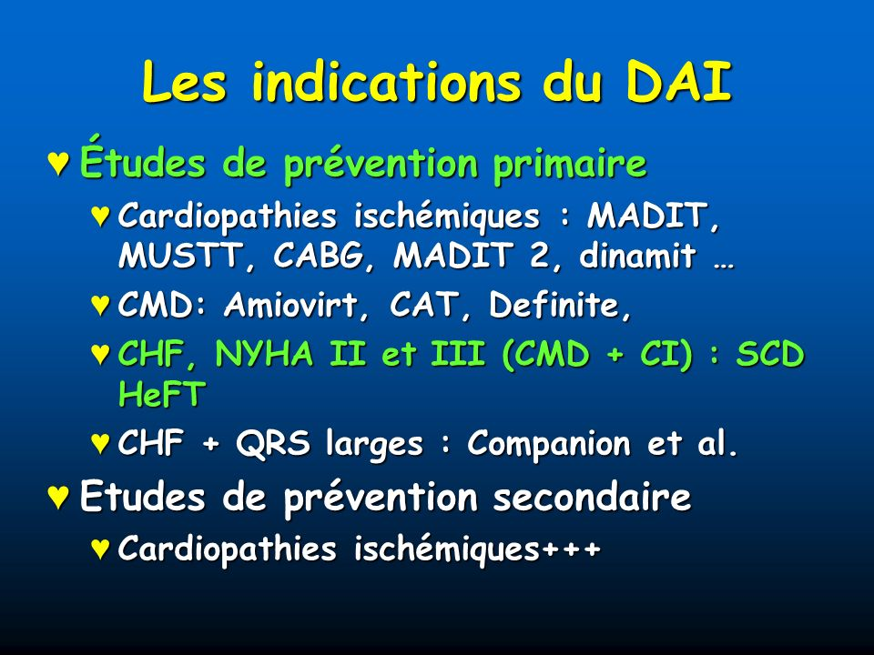 Les indications du DAI Études de prévention primaire Études de prévention primaire Cardiopathies ischémiques : MADIT, MUSTT, CABG, MADIT 2, dinamit … Cardiopathies ischémiques : MADIT, MUSTT, CABG, MADIT 2, dinamit … CMD: Amiovirt, CAT, Definite, CMD: Amiovirt, CAT, Definite, CHF, NYHA II et III (CMD + CI) : SCD HeFT CHF, NYHA II et III (CMD + CI) : SCD HeFT CHF + QRS larges : Companion et al.