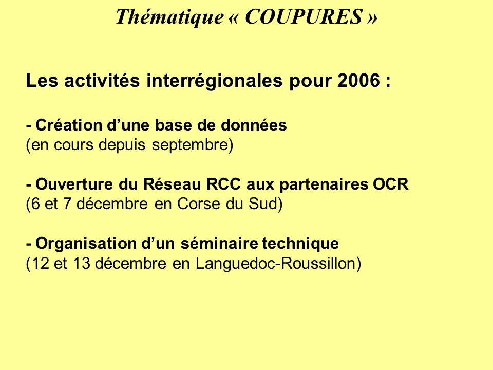 Les activités interrégionales pour 2006 : - Création dune base de données (en cours depuis septembre) - Ouverture du Réseau RCC aux partenaires OCR (6 et 7 décembre en Corse du Sud) - Organisation dun séminaire technique (12 et 13 décembre en Languedoc-Roussillon) Thématique « COUPURES »