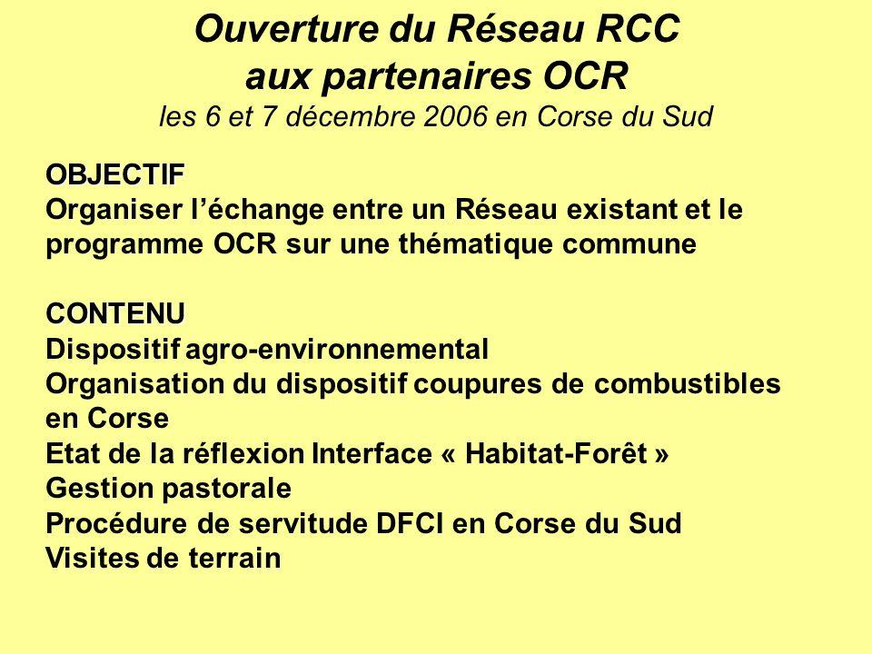 OBJECTIF Organiser léchange entre un Réseau existant et le programme OCR sur une thématique communeCONTENU Dispositif agro-environnemental Organisation du dispositif coupures de combustibles en Corse Etat de la réflexion Interface « Habitat-Forêt » Gestion pastorale Procédure de servitude DFCI en Corse du Sud Visites de terrain Ouverture du Réseau RCC aux partenaires OCR les 6 et 7 décembre 2006 en Corse du Sud