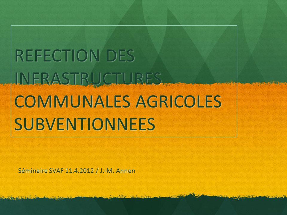 REFECTION DES INFRASTRUCTURES COMMUNALES AGRICOLES SUBVENTIONNEES Séminaire SVAF 11.4.2012 / J.-M. Annen