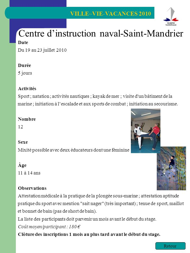 VILLE–VIE-VACANCES 2010 Retour Centre dinstruction naval-Saint-Mandrier Date Du 19 au 23 juillet 2010 Durée 5 jours Activités Sport ; natation ; activ