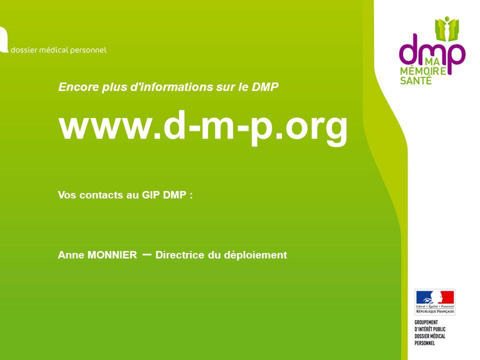 Encore plus d'informations sur le DMP www.d-m-p.org Vos contacts au GIP DMP : Anne MONNIER – Directrice du déploiement