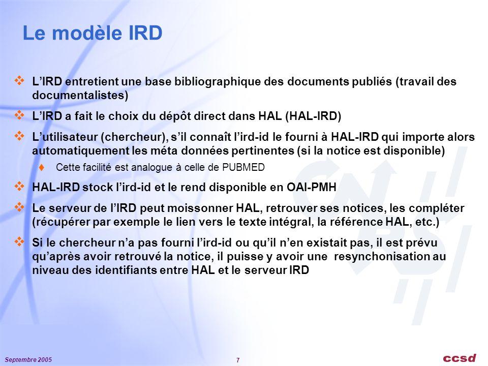 Septembre 2005 7 Le modèle IRD LIRD entretient une base bibliographique des documents publiés (travail des documentalistes) LIRD a fait le choix du dépôt direct dans HAL (HAL-IRD) Lutilisateur (chercheur), sil connaît lird-id le fourni à HAL-IRD qui importe alors automatiquement les méta données pertinentes (si la notice est disponible) Cette facilité est analogue à celle de PUBMED HAL-IRD stock lird-id et le rend disponible en OAI-PMH Le serveur de lIRD peut moissonner HAL, retrouver ses notices, les compléter (récupérer par exemple le lien vers le texte intégral, la référence HAL, etc.) Si le chercheur na pas fourni lird-id ou quil nen existait pas, il est prévu quaprès avoir retrouvé la notice, il puisse y avoir une resynchonisation au niveau des identifiants entre HAL et le serveur IRD