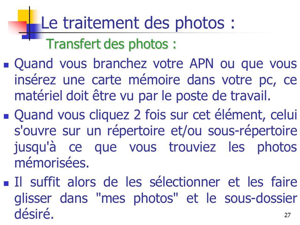 27 Transfert des photos : Le traitement des photos : Transfert des photos : Quand vous branchez votre APN ou que vous insérez une carte mémoire dans v