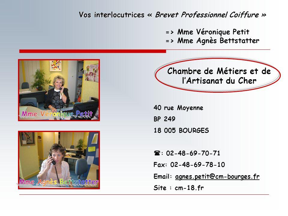 Chambre de Métiers et de lArtisanat du Cher 40 rue Moyenne BP 249 18 005 BOURGES : 02-48-69-70-71 Fax: 02-48-69-78-10 Email: agnes.petit@cm-bourges.fr Site : cm-18.fr Vos interlocutrices « Brevet Professionnel Coiffure » => Mme Véronique Petit => Mme Agnès Bettstatter