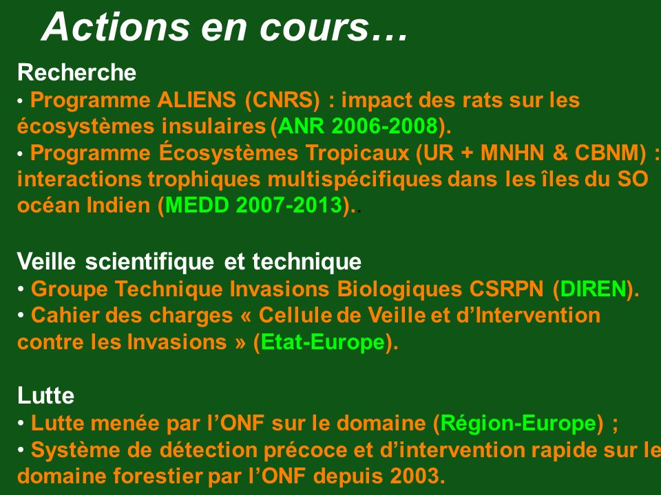 Actions en cours… Recherche Programme ALIENS (CNRS) : impact des rats sur les écosystèmes insulaires (ANR 2006-2008). Programme Écosystèmes Tropicaux