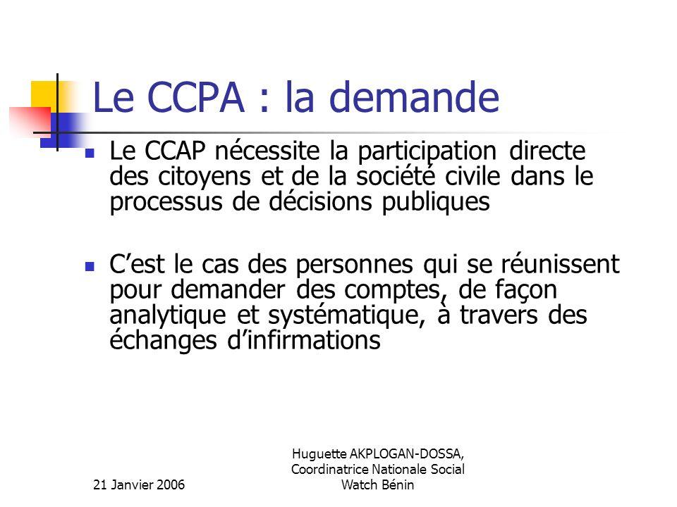 21 Janvier 2006 Huguette AKPLOGAN-DOSSA, Coordinatrice Nationale Social Watch Bénin Le CCPA : la demande Cest un système qui permet au gouvernement et à la société civile dœuvrer ensemble pour la transparence, lefficience et lefficacité dans la gestion des ressources publiques.