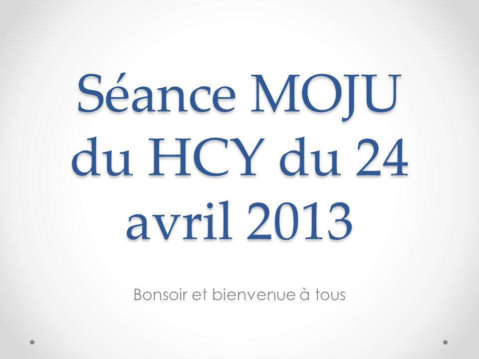 Séance MOJU du HCY du 24 avril 2013 Bonsoir et bienvenue à tous