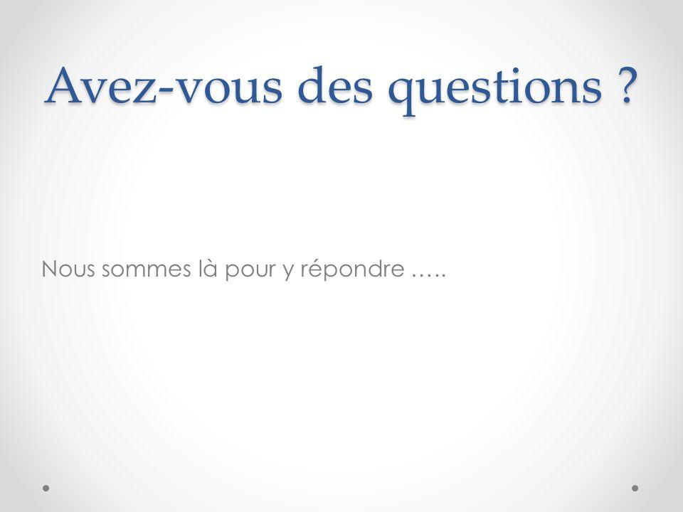 Avez-vous des questions ? Nous sommes là pour y répondre …..