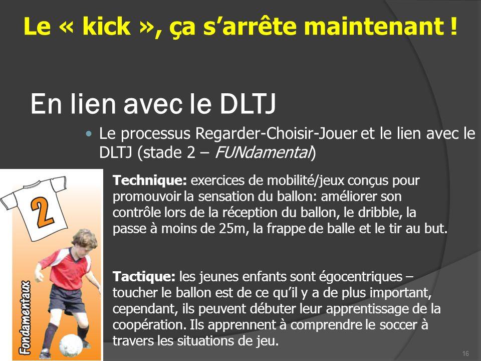 17 Le processus Regarder-Choisir-Jouer et le lien avec le DLTJ (stade 2 – FUNdamental) Le « kick », ça sarrête maintenant .