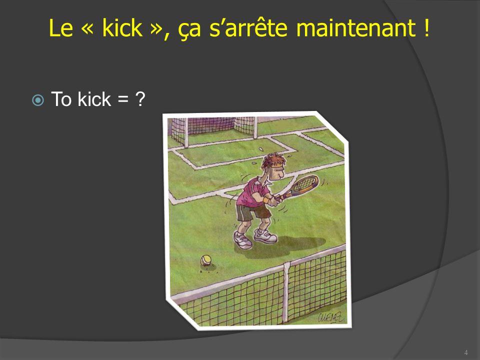 Le « kick », ça sarrête maintenant ! To kick = 4