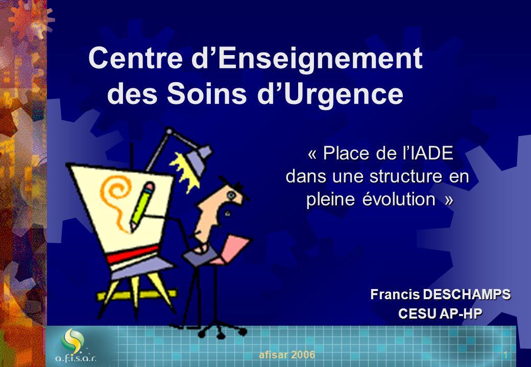 afisar 2006 1 Centre dEnseignement des Soins dUrgence « Place de lIADE dans une structure en pleine évolution » Francis DESCHAMPS CESU AP-HP