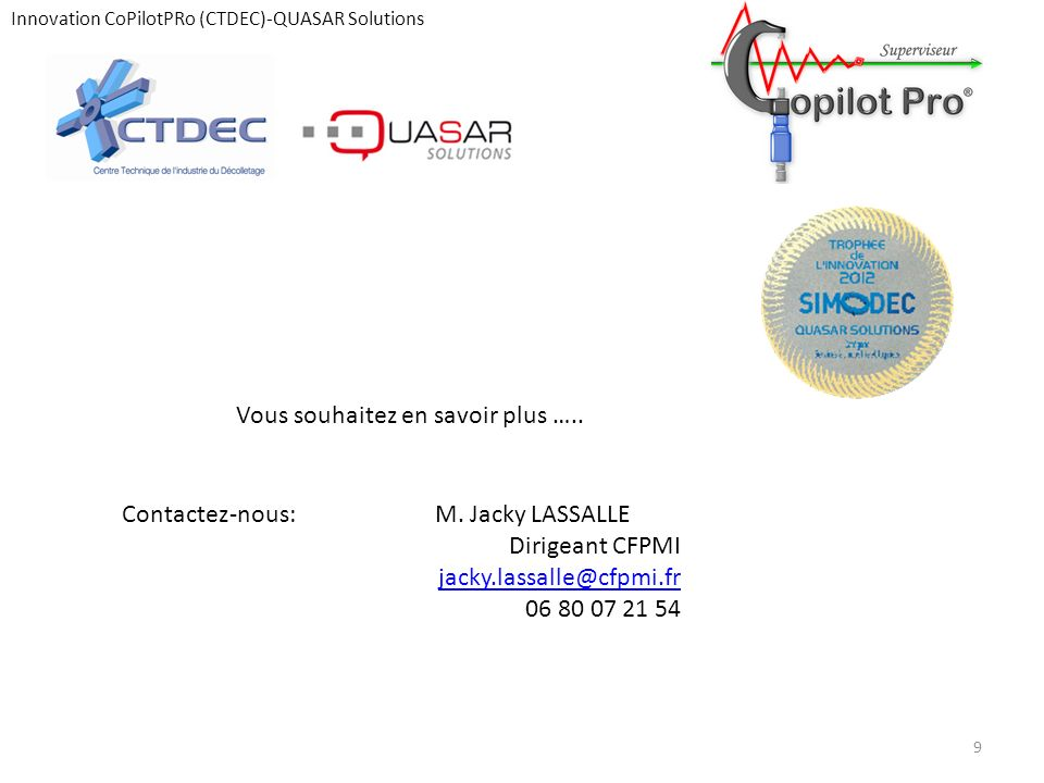 Innovation CoPilotPRo (CTDEC)-QUASAR Solutions 9 Vous souhaitez en savoir plus ….. Contactez-nous:M. Jacky LASSALLE Dirigeant CFPMI jacky.lassalle@cfp