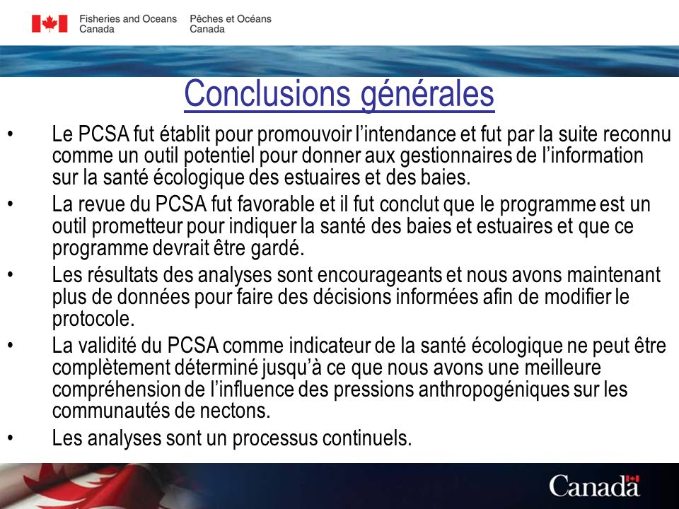 Conclusions générales Le PCSA fut établit pour promouvoir lintendance et fut par la suite reconnu comme un outil potentiel pour donner aux gestionnaires de linformation sur la santé écologique des estuaires et des baies.