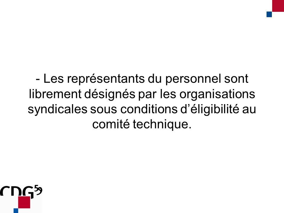 - Les représentants du personnel sont librement désignés par les organisations syndicales sous conditions déligibilité au comité technique.