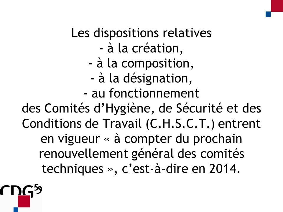 Les dispositions relatives - à la création, - à la composition, - à la désignation, - au fonctionnement des Comités dHygiène, de Sécurité et des Conditions de Travail (C.H.S.C.T.) entrent en vigueur « à compter du prochain renouvellement général des comités techniques », cest-à-dire en 2014.