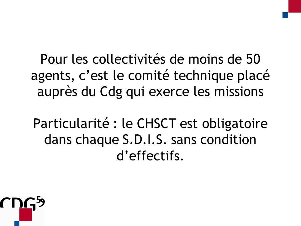 Pour les collectivités de moins de 50 agents, cest le comité technique placé auprès du Cdg qui exerce les missions Particularité : le CHSCT est obligatoire dans chaque S.D.I.S.