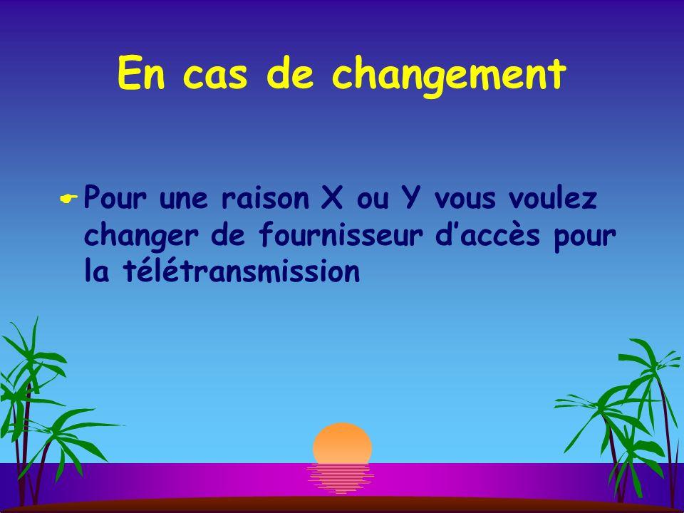 En cas de changement Pour une raison X ou Y vous voulez changer de fournisseur daccès pour la télétransmission