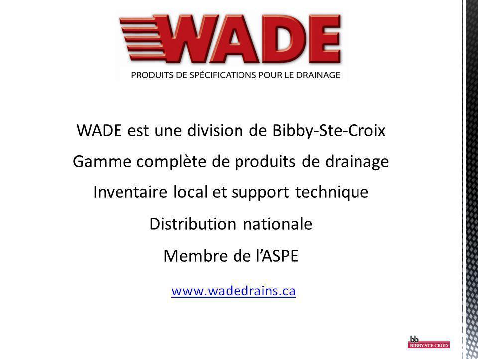 WADE est une division de Bibby-Ste-Croix Gamme complète de produits de drainage Inventaire local et support technique Distribution nationale Membre de