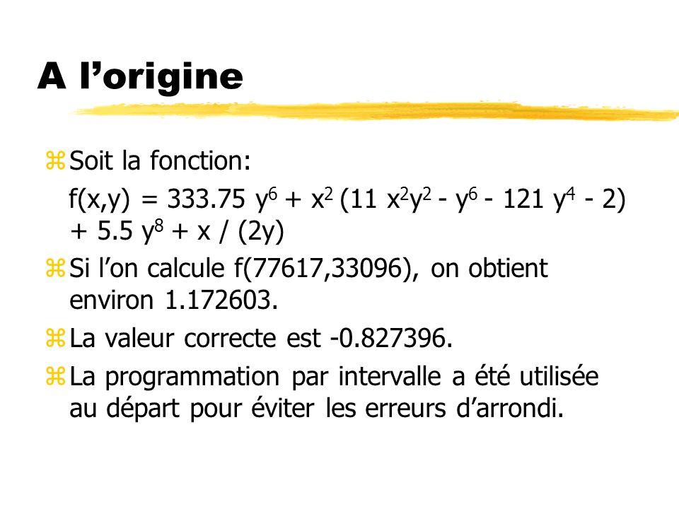 Opérations élémentaires zSoit deux intervalles X=[a,b] et Y=[c,d] zX+Y=[a+c,b+d] et X-Y=[a-d,b-c] zX*Y= y[ac,bd] si a>0 et c>0 y[bc,bd] si a>0 et c<0<d y[bc,ad] si a>0 et d<0 y[ad,bc] si a 0 y[bd,ad] si a<0<b et d<0 y[ad,bc] si b 0 y[ad,ac] si b<0 et c<0<d y[bd,ac] si b<0 et d<0 y[min(bc,ad),max(ac,bd)] si a<0<b et c<0<d