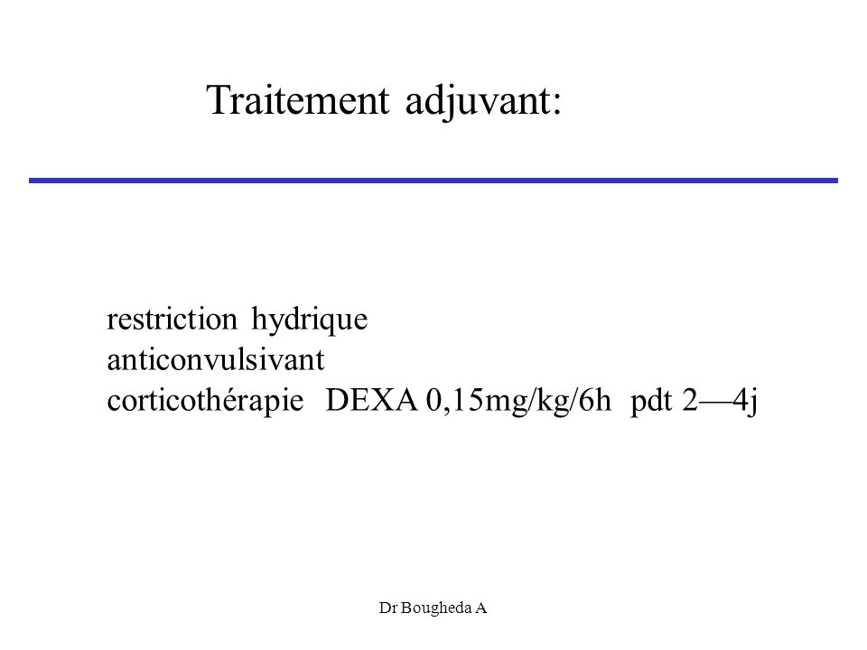 restriction hydrique anticonvulsivant corticothérapie DEXA 0,15mg/kg/6h pdt 24j Traitement adjuvant: Dr Bougheda A