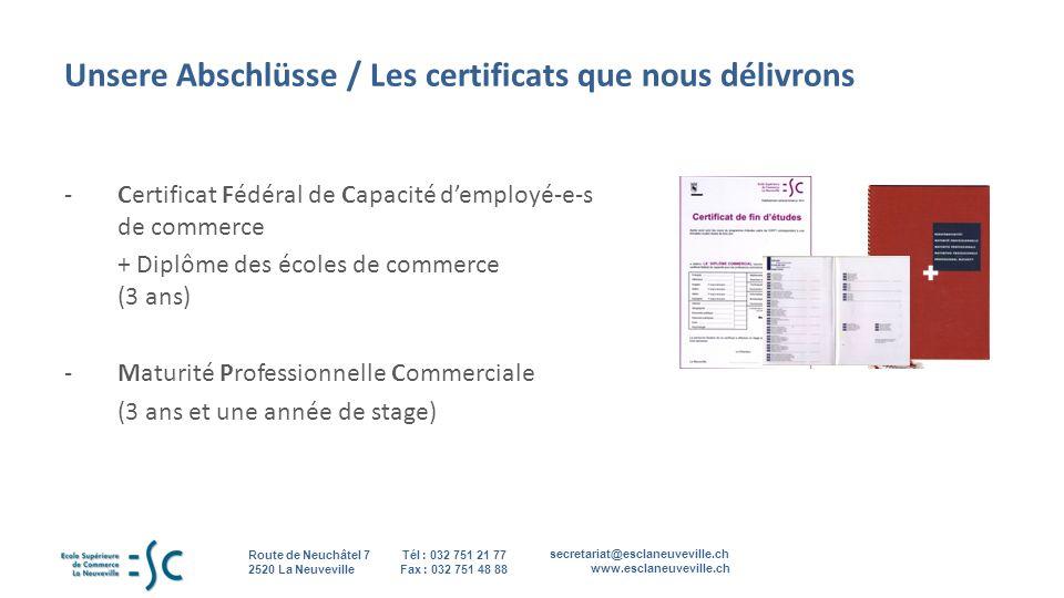 secretariat@esclaneuveville.ch www.esclaneuveville.ch Tél : 032 751 21 77 Fax : 032 751 48 88 Route de Neuchâtel 7 2520 La Neuveville 4 Unsere Abschlüsse / Les certificats que nous délivrons - Certificat Fédéral de Capacité demployé-e-s de commerce + Diplôme des écoles de commerce (3 ans) - Maturité Professionnelle Commerciale (3 ans et une année de stage)