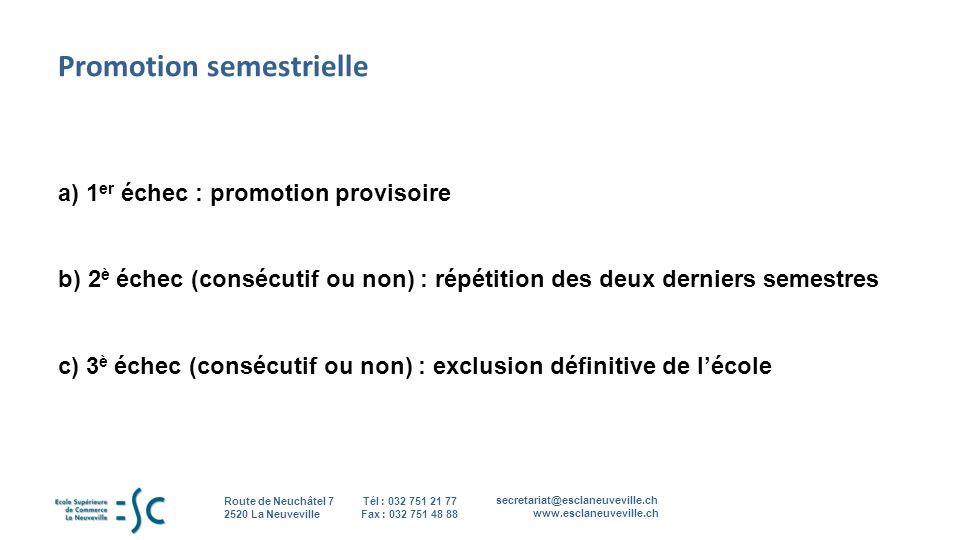 secretariat@esclaneuveville.ch www.esclaneuveville.ch Tél : 032 751 21 77 Fax : 032 751 48 88 Route de Neuchâtel 7 2520 La Neuveville 7 Promotion semestrielle a) 1 er échec : promotion provisoire b) 2 è échec (consécutif ou non) : répétition des deux derniers semestres c) 3 è échec (consécutif ou non) : exclusion définitive de lécole