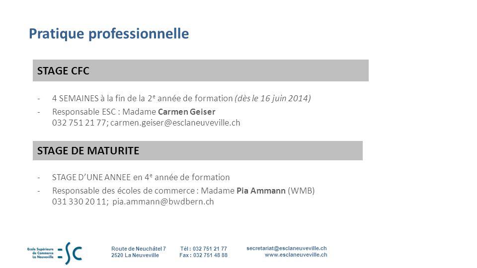 secretariat@esclaneuveville.ch www.esclaneuveville.ch Tél : 032 751 21 77 Fax : 032 751 48 88 Route de Neuchâtel 7 2520 La Neuveville 8 Pratique professionnelle STAGE CFC -4 SEMAINES à la fin de la 2 e année de formation (dès le 16 juin 2014) -Responsable ESC : Madame Carmen Geiser 032 751 21 77; carmen.geiser@esclaneuveville.ch STAGE DE MATURITE -STAGE DUNE ANNEE en 4 e année de formation -Responsable des écoles de commerce : Madame Pia Ammann (WMB) 031 330 20 11; pia.ammann@bwdbern.ch