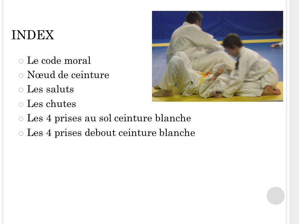 INDEX Le code moral Nœud de ceinture Les saluts Les chutes Les 4 prises au sol ceinture blanche Les 4 prises debout ceinture blanche