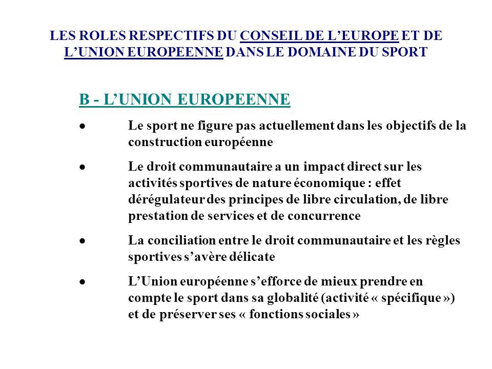LES ROLES RESPECTIFS DU CONSEIL DE LEUROPE ET DE LUNION EUROPEENNE DANS LE DOMAINE DU SPORT B - LUNION EUROPEENNE Le sport ne figure pas actuellement