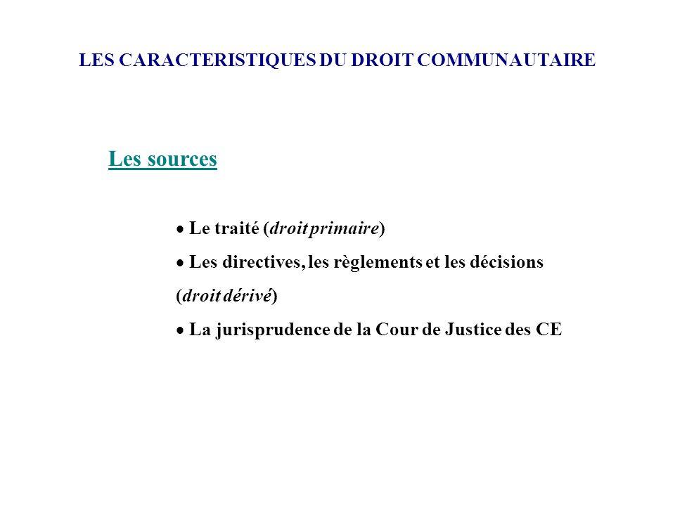 LES CARACTERISTIQUES DU DROIT COMMUNAUTAIRE Les sources Le traité (droit primaire) Les directives, les règlements et les décisions (droit dérivé) La j