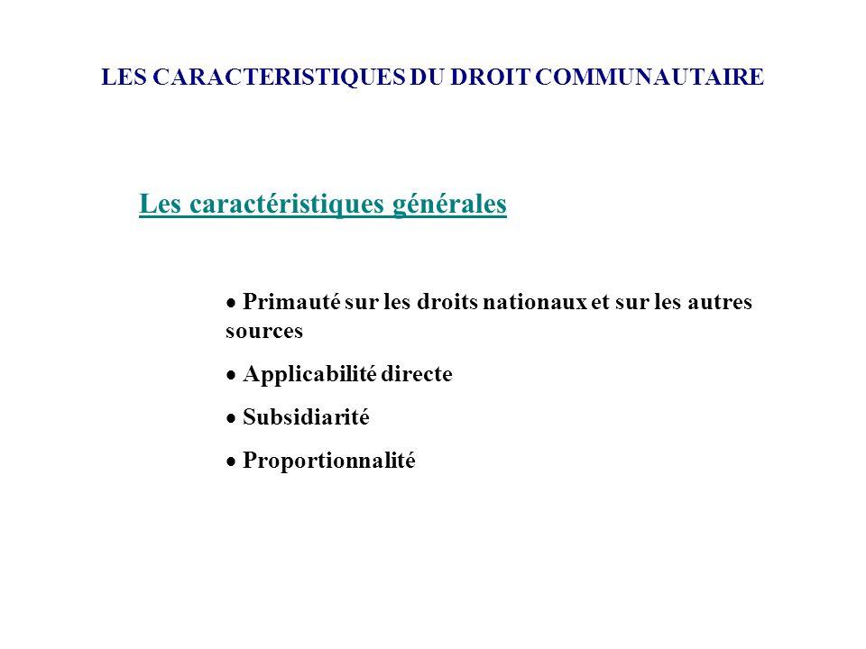 LES CARACTERISTIQUES DU DROIT COMMUNAUTAIRE Les caractéristiques générales Primauté sur les droits nationaux et sur les autres sources Applicabilité d