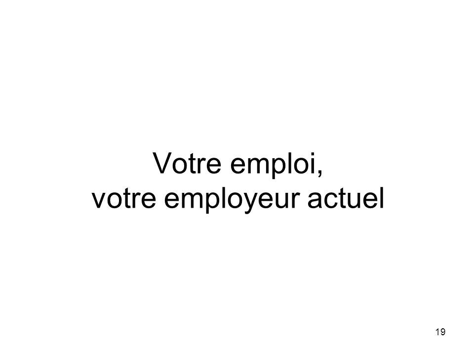Votre emploi, votre employeur actuel 19