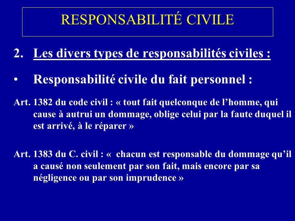 RESPONSABILITÉ CIVILE 2.Les divers types de responsabilités civiles : Responsabilité civile du fait personnel : Art.