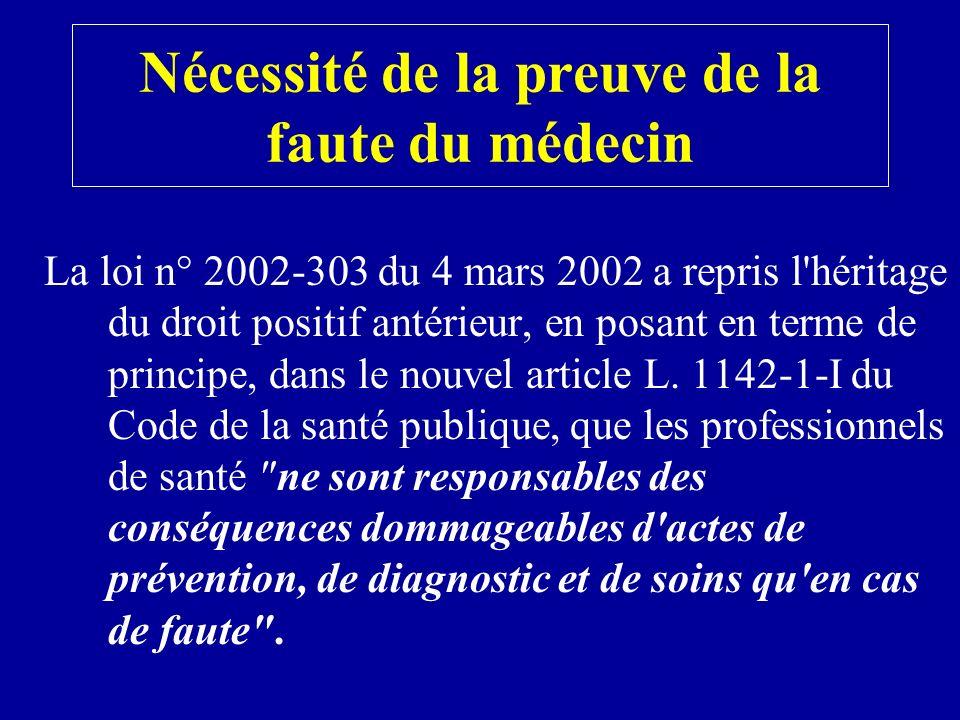 Nécessité de la preuve de la faute du médecin La loi n° 2002-303 du 4 mars 2002 a repris l héritage du droit positif antérieur, en posant en terme de principe, dans le nouvel article L.