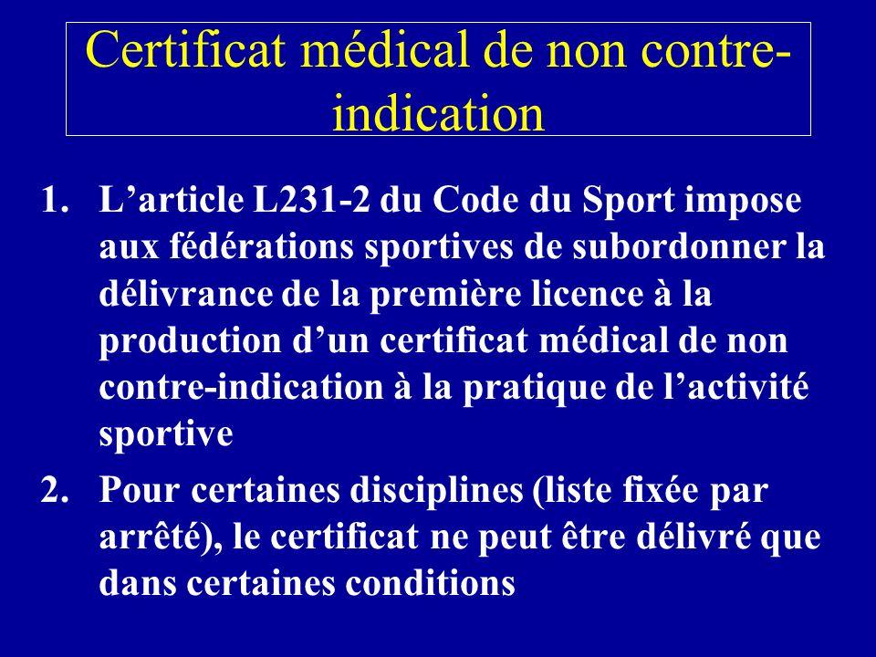 Certificat médical de non contre- indication 1.Larticle L231-2 du Code du Sport impose aux fédérations sportives de subordonner la délivrance de la première licence à la production dun certificat médical de non contre-indication à la pratique de lactivité sportive 2.Pour certaines disciplines (liste fixée par arrêté), le certificat ne peut être délivré que dans certaines conditions