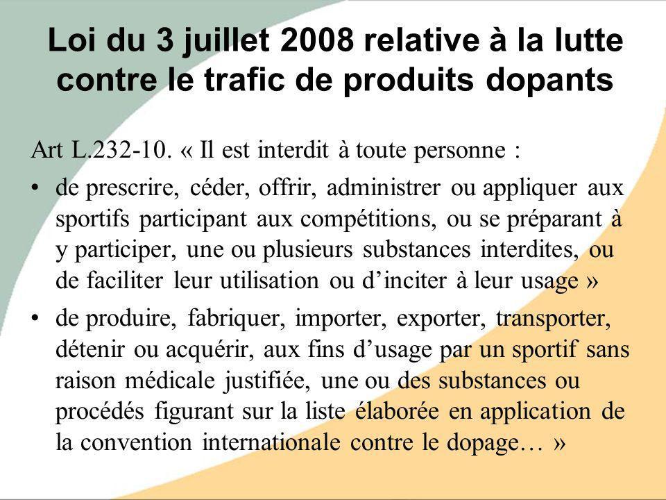 Loi du 3 juillet 2008 relative à la lutte contre le trafic de produits dopants Art L.232-10. « Il est interdit à toute personne : de prescrire, céder,
