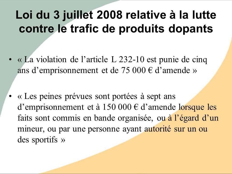 Loi du 3 juillet 2008 relative à la lutte contre le trafic de produits dopants « La violation de larticle L 232-10 est punie de cinq ans demprisonneme