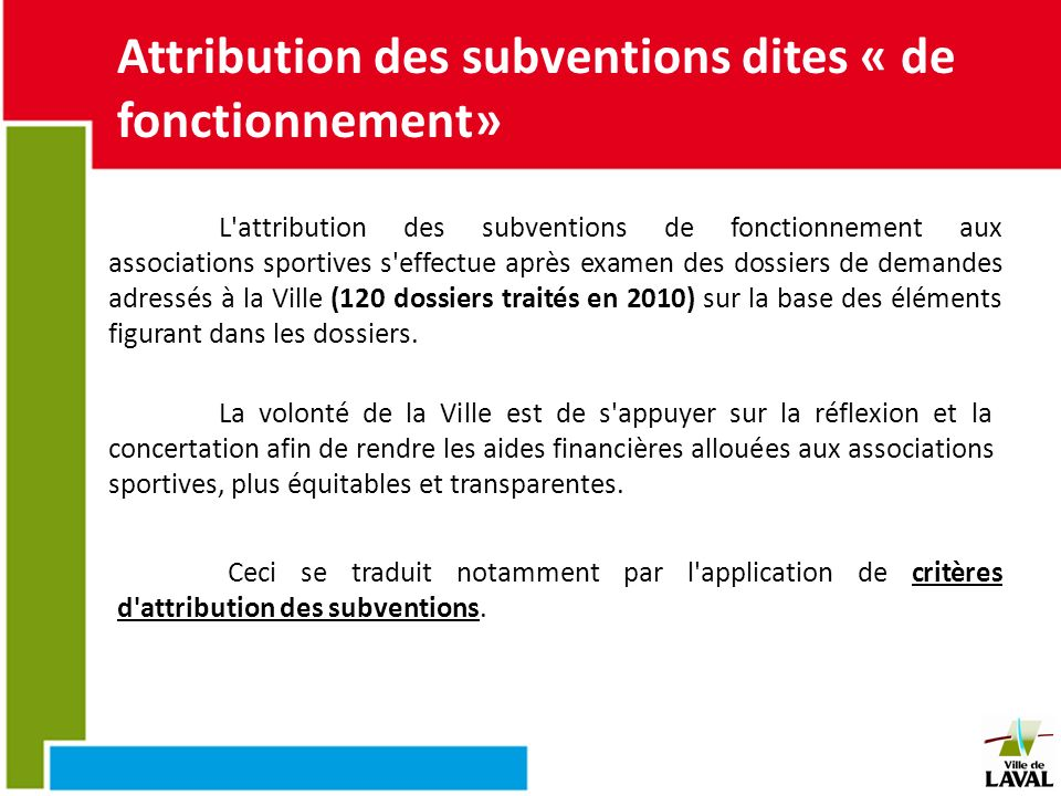 Les critères dattribution La hauteur de l aide financière attribuée à chaque club par la Ville de Laval, résulte ainsi d un calcul arithmétique effectué sur les bases suivantes : Des points sont attribués à partir de critères précis, à savoir : le nombre de licenciés (lavallois et non lavallois).