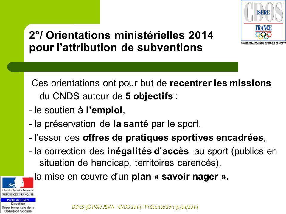 DDCS 38 Pôle JSVA - CNDS 2014 - Présentation 31/01/2014 2°/ Orientations ministérielles 2014 pour lattribution de subventions Ces orientations ont pou