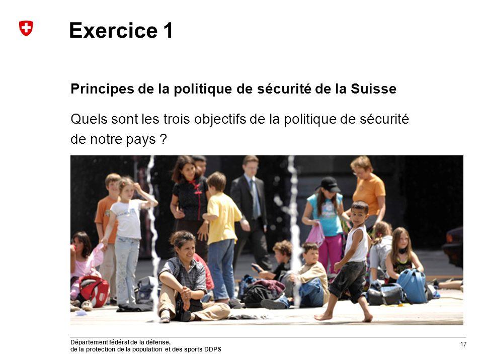 Département fédéral de la défense, de la protection de la population et des sports DDPS Exercice 1 Principes de la politique de sécurité de la Suisse Quels sont les trois objectifs de la politique de sécurité de notre pays .