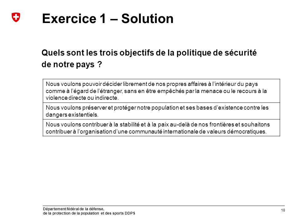 Département fédéral de la défense, de la protection de la population et des sports DDPS Exercice 1 – Solution Quels sont les trois objectifs de la politique de sécurité de notre pays .