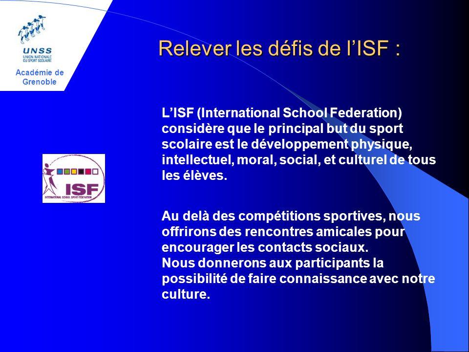 Académie de Grenoble Relever les défis de lISF : LISF (International School Federation) considère que le principal but du sport scolaire est le développement physique, intellectuel, moral, social, et culturel de tous les élèves.