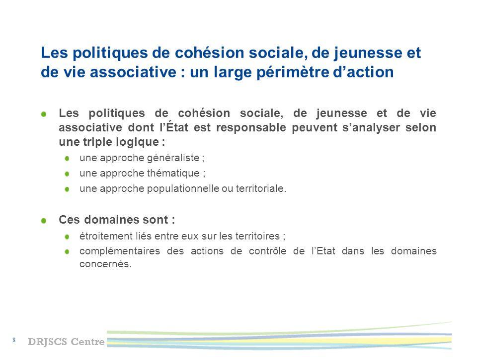 DRJSCS Centre 9 Le rôle des DRJSCS Il est triple : piloter les politiques mises en œuvre dans les départements et les collectivités infra-départementales en liaison avec les services déconcentrés des autres départements ministériels et accompagner les coopérations nécessaires à la mise en œuvre des projets de territoires ; assurer un rôle dappui auprès des directions départementales interministérielles chargées de la cohésion sociale ; mettre en œuvre directement des actions.
